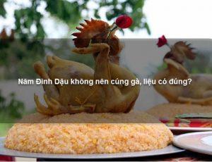 Năm Đinh Dậu không nên cúng gà, liệu có đúng?