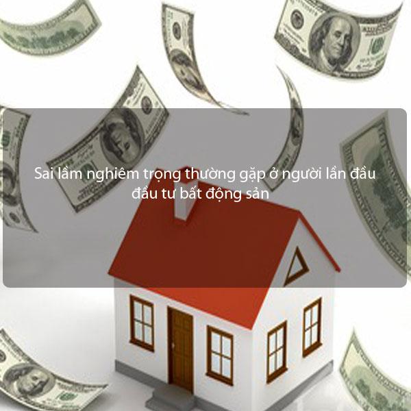 Sai lầm nghiêm trọng thường gặp ở người lần đầu đầu tư bất động sản